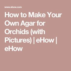How to Make Your Own Agar for Orchids (with Pictures) | eHow | eHow