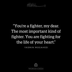 """You're a fighter, my dear. The most important kind of fighter. You are fighting for the life of your heart."" - Yasmin Mogahed"