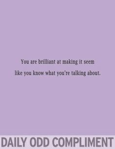 daily odd compliment - Boy do I know who I should say this too but he probably won't get it.