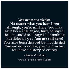 You are not a victim. No matter what you have been through, you're still here. You may have been challenged, hurt, betrayed, beaten, and discouraged, but nothing has defeated you. You are still here! You have been delayed but not denied. You are not a victim, you are a victor. You have a history of victory. - Steve Maraboli