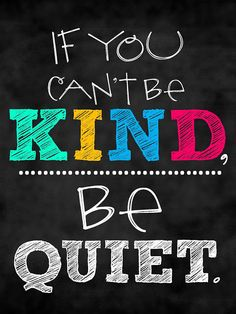 If you can't be kind, be quiet - good advice my mom always gave to us as kids