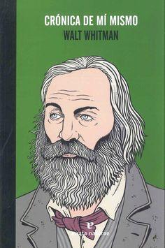 """""""Crónica de mí mismo"""" Walt Whitman. La vida, la vida y nada más que la vida, eso es lo que encontrará el lector en este libro. el amor, la amistad, e alcohol, las fiestas, las calles, la exaltación, la alegría, los cuerpos , la belleza que sólo aparece a los ojos del poeta."""