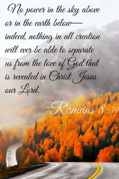 Romans 8:39 (NLT) - No power in the sky above or in the earth below - indeed, nothing in all creation will ever be able to separate us from the love of God that is revealed in Christ Jesus our Lord.