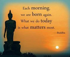 We are born again. What we do today is what matters most.