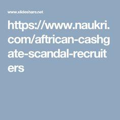 https://www.naukri.com/aftrican-cashgate-scandal-recruiters