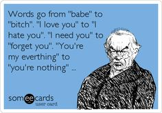 """Words go from 'babe' to 'bitch'. 'I love you' to 'I hate you'. 'I need you' to 'forget you'. 'You're my everything' to 'you're nothing""""."""