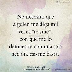 """No necesito que alguien me diga mil veces """"te amo"""", con que me lo demuestre con una sola acción, eso me basta."""