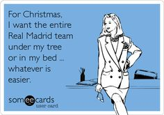 For Christmas, I want the entire Real Madrid team under my tree or in my bed ... whatever is easier.