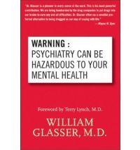 William Glasser: Warning:Psychiatri Can Be Hazardous To Your Mental Health.