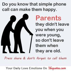 Do you know that simple phone call can make them happy. Parents, they didn't leave you when you were young, so don't leave them when they are old.