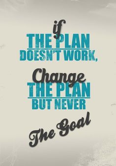 if the plan doesn't work, change the plan, but never the goal.
