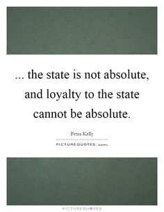 ... the state is not absolute, and loyalty to the state cannot be absolute. Picture Quotes.