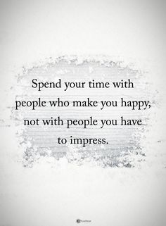 Spend your time with people who make you happy, not with people you have to impress.  #inspirationalquotes #quotes #inspiration #quotesoftheday #instaquotes #words #qotd #quotestagram #like #love #life #follow #God #Jesus #HolySpirit #Lord #Christ #Bless #Blessed #amazing #GodBlessUs #memes #glory #grace #amen #thankful #grateful #hope #faith #happiness #impress #happy #time