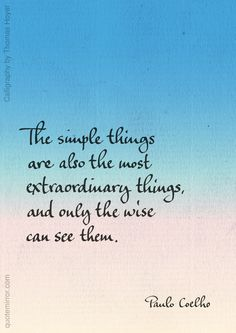 The simple things are also the most extraordinary things, and only the wise can see them. –Paulo Coelho