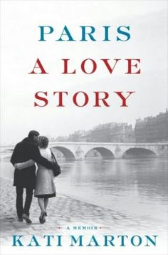 Paris A Love Story: A Passionate Life and the City at its Heart from Kati Marton