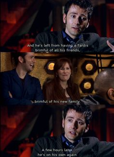 And he's left from having a TARDIS brimful of all his friends, brimful of his new family, a few hours later he's on his own again. Journey's End is almost (almost) worse than Doomsday. Not even because he's lost Rose again, but because he got everyone back, everyone he cared about, everyone who helped him survive, and lost them all. It's no wonder regeneration wasn't long in coming after this. I don't know how he survived losing everything twice.