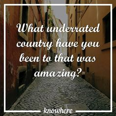 What underrated country have you been to that was amazing?