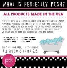 We encourage you to read our product labels. All of our ingredients are proudly listed in our catalog and on our website. We want you to know what you are putting on your skin, there are no secrets. You can use our products with confidence on your entire family and know that no nasty chemicals are entering your body. When Ann Dalton created Perfectly Posh, she wanted pampering products that were good for your skin.