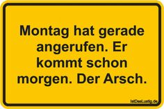 Montag hat gerade angerufen. Er kommt schon morgen. Der Arsch. ... gefunden auf https://www.istdaslustig.de/spruch/2487 #lustig #sprüche #fun #spass