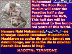 """OUR PROPHET SAID: """"THE POOR PIOUS MUSLIM WILL ENTER THE PARADISE HALF A DAY EARLIER THAN A RICH. THIS HALF DAY WILL BE EQUIVALENT TO FIVE HUNDRED YEARS OF THE WORLD"""". HADITH TIRMIZI."""