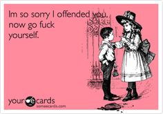 Funny Apology Ecard: Im so sorry I offended you, now go fuck yourself.