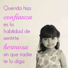... Querida hija: confianza es la habilidad de sentirte hermosa sin que nadie te lo diga.