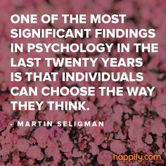 """""""One of the most significant findings in psychology in the last twenty years is that individuals can choose the way they think."""" - Martin E.P. Seligman."""