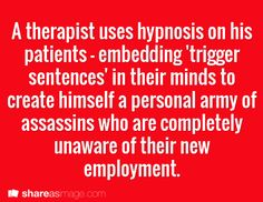 Prompt -- a therapist uses hypnosis on his patients - embedding 'trigger sentences 'in their minds to create himself a personal army of assassins who are completely unaware of their new employment