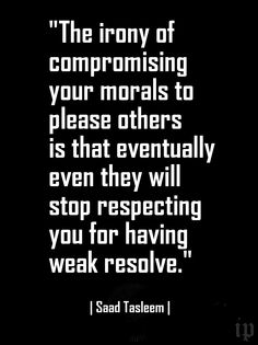 """""""The irony of compromising your morals to please others is that eventually even they will stop respecting you for having weak resolve."""" 