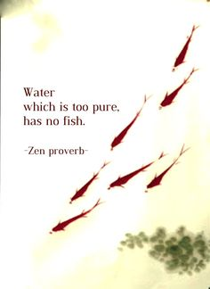 Positive Quotes : QUOTATION – Image : Quotes Of the day – Description Draw & Wings. – Water which is too pure has no fish. (Zen proverb) Sharing is Power – Don't forget to share this quote ! Zen Quotes, Wise Quotes, Quotable Quotes, Motivational Quotes, Inspirational Quotes, Zen Sayings, Taoism Quotes, Qoutes, Zen Proverbs