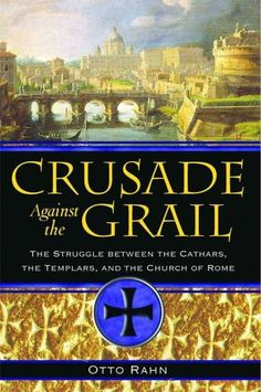 Crusade Against the Grail : The Struggle Between the Cathars, the Templars, And the Church of Rome