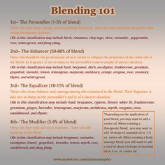 Here is some great blending advice I compiled from my Modern Essentials book! Some of the Essential Oils are listed in more than one category, just trust your nose, and decide which classification an oil should be in. Happy blending! For more info, or to order oils at 25% off retail, join the conversation on Facebook at https://www.facebook.com/eosandmore or www.mydoterra.com/shannonmaples