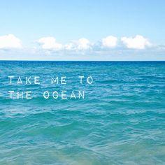 Take me to the ocean.