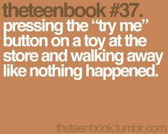 pressing the try me button on a toy at the store and walking away like nothing happened