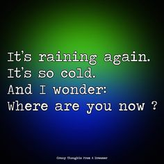 It's raining again. It's so cold. And I wonder: Where are you now? Where Are You Now, Ragamuffin, Start Again, It's Raining, I Need You, Right Now, The Dreamers, Thinking Of You, Cold