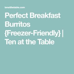 Perfect Breakfast Burritos {Freezer-Friendly}   Ten at the Table