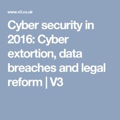 Cyber security in 2016: Cyber extortion, data breaches and legal reform | V3