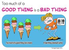 Too much of a good thing is a bad thing!