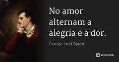 No amor alternam a alegria e a dor. — George Lord Byron