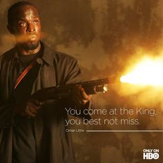 """You come at the King, you best not miss."" - Omar Little. The Wire"