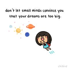 """Don't let small minds convince you that your dreams are too big."" -UnknownYou have the power to reach for and accomplish whatever great goals you want. Don't let anything stop you from dreaming big."