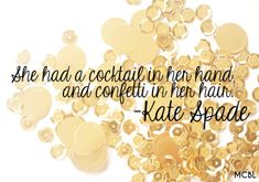 She had a cocktail in her hand, and confetti in her hair. - Kate Spade