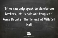 """If we can only speak to slander our betters, let us hold our tongues.""       Anne Brontë, The Tenant of Wildfell Hall - Quote From Recite.com #RECITE #QUOTE"