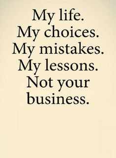 Quotes be Satisfied with you life's choices, lessons, and your mistakes, they are none of other's business.