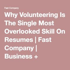 Why Volunteering Is The Single Most Overlooked Skill On Resumes | Fast Company | Business + Innovation