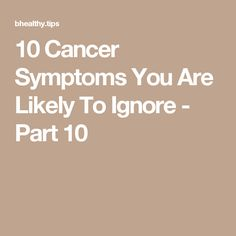 10 Cancer Symptoms You Are Likely To Ignore - Part 10