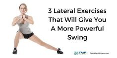 3 Lateral Exercises That Will Give You A More Powerful Swing - Lateral exercises will give you added power by building up the muscles that load into the ground causing explosive power during the downswing. These exercises are not shown very often but should be included in every golf fitness program.