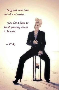 P!nk quotes - you don't have to dumb yourself down to be cute