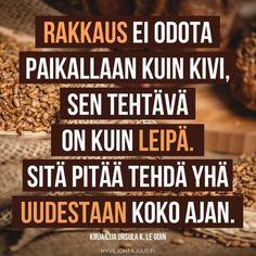 Rakkaus ei odota paikallaan kuin kivi, sen tehtävä on kuin leipä. Sitä pitää tehdä yhä uudestaan koko ajan. — Kirjailija Ursula K. Le Guin Compassion, Life Quotes, Wisdom, Mood, Feelings, Sayings, Inspiration, Quotes About Life, Quote Life