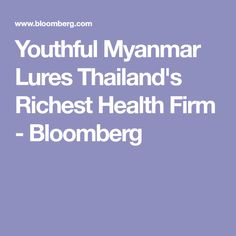 Youthful Myanmar Lures Thailand's Richest Health Firm - Bloomberg